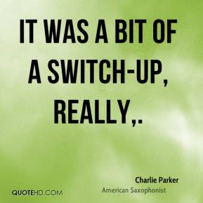 Charlie Parker - It was a bit of a switch-up, really.