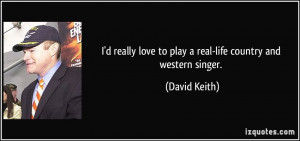 ... love to play a real-life country and western singer. - David Keith