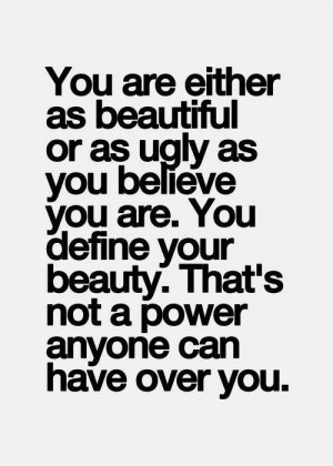 or as ugly as you believe you are. You define your beauty. That's not ...