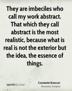 They are imbeciles who call my work abstract. That which they call ...