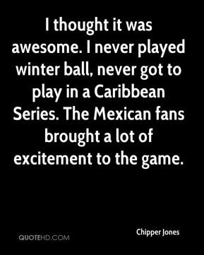 Chipper Jones - I thought it was awesome. I never played winter ball ...