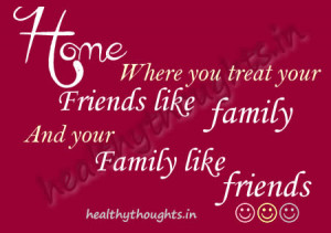 you treat your friends like family-And your family like friends-quotes ...