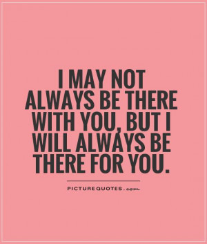 ... be there with you, but I will always be there for you Picture Quote #1