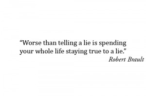 ... than telling a lie is spending your whole life staying true to a lie