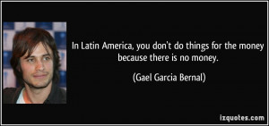 In Latin America, you don't do things for the money because there is ...