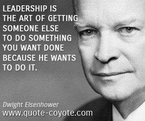 quotes - Leadership is the art of getting someone else to do something ...