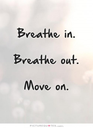 On Quotes Move Forward Quotes Letting Go Of The Past Quotes Breathe ...