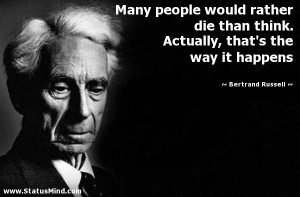 Many people would rather die than think. Actually, that's the way it ...