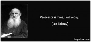 Vengeance is mine; I will repay. - Leo Tolstoy