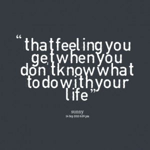 Quotes Picture: that feeling you get when you don't know what to do ...