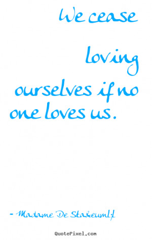 quotes - We cease loving ourselves if no one loves us. - Love quotes ...