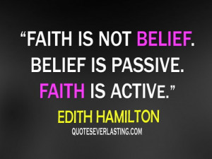 ... is not belief. Belief is passive. Faith is active. - Edith Hamilton