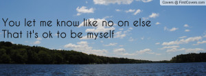 you let me know like no on elsethat it's ok to be myself , Pictures