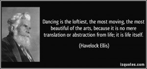 ... or abstraction from life; it is life itself. - Havelock Ellis