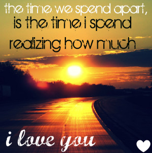 ... Apart,Is the time i Spend realizing how Much ~ Being In Love Quote