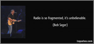 Radio is so fragmented, it's unbelievable. - Bob Seger