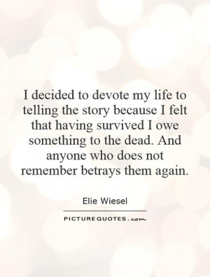 to devote my life to telling the story because I felt that having ...