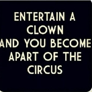 Don't become part of the circus