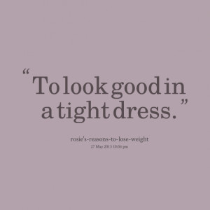 Quotes Picture: to look good in a tight dress
