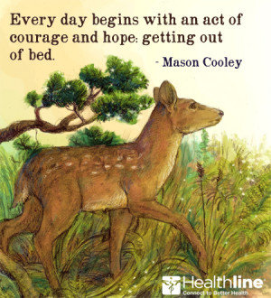 Every day begins with an act of courage and hope: getting out of bed ...