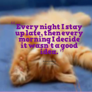 Quotes Picture: every night i stay up late, then every morning i ...