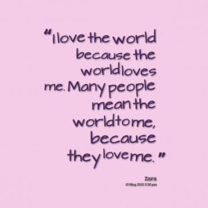 ... world loves me many people mean the world to me, because they love me