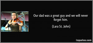 Our dad was a great guy and we will never forget him. - Lara St. John