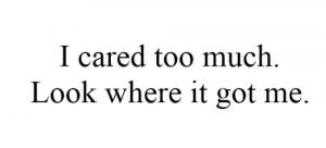 cared too much. Look where it got me.