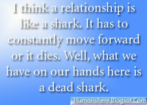 think a relationship is like a shark. It has to constantly move ...