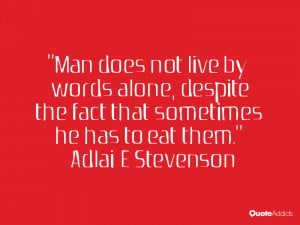 Man does not live by words alone despite the fact that sometimes he