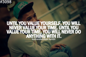 you value yourself, you will never value your time. Until you value ...