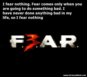 ... bad in my life, so I fear nothing - Fear Quotes - StatusMind.com