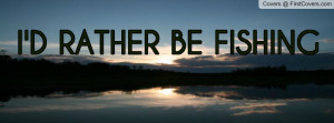 ID RATHER BE FISHING Profile Facebook Covers
