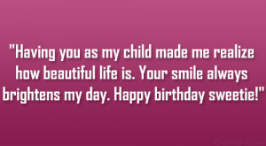 Having you as my child made me realize how beautiful life is. Your ...