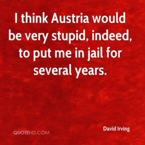 David Irving I think Austria would be very stupid indeed to put me