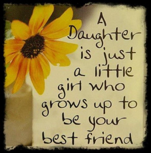 Sayings About Daughters Growing Up A daughter is a little girl who ...