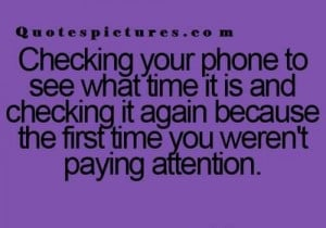 Short funny Quotes tumblr - Checking your phone t see what time it is ...