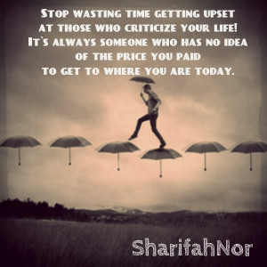 Stop wasting time getting upset at those who criticize your life! It`s ...