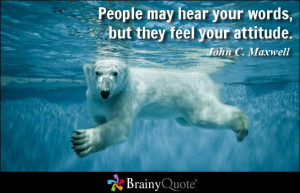 People may hear your words, but they feel your attitude. - John C ...