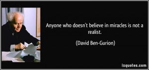 ... who doesn't believe in miracles is not a realist. - David Ben-Gurion