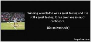 Winning Wimbledon was a great feeling and it is still a great feeling ...