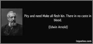 Pity and need Make all flesh kin. There in no caste in blood. - Edwin ...