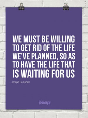 We must be willing to get rid of the life we've planned, so as to have ...
