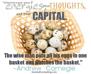 ... The wise man puts all his eggs in one basket and watches the basket