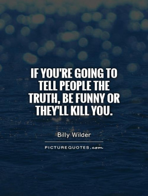 If you're going to tell people the truth, be funny or they'll kill you ...