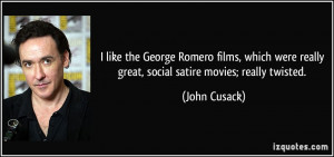 ... were really great, social satire movies; really twisted. - John Cusack