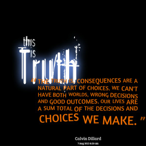 Choices And Consequences Quotes Quotes picture: the truth is,