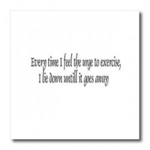 - Funny Quotes And Sayings - Every time I feel the urge to exercise ...
