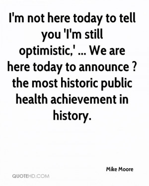 mike-moore-quote-im-not-here-today-to-tell-you-im-still-optimistic-we ...
