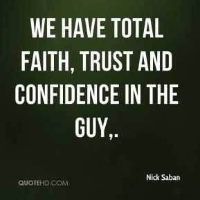 We have total faith, trust and confidence in the guy. - Nick Saban